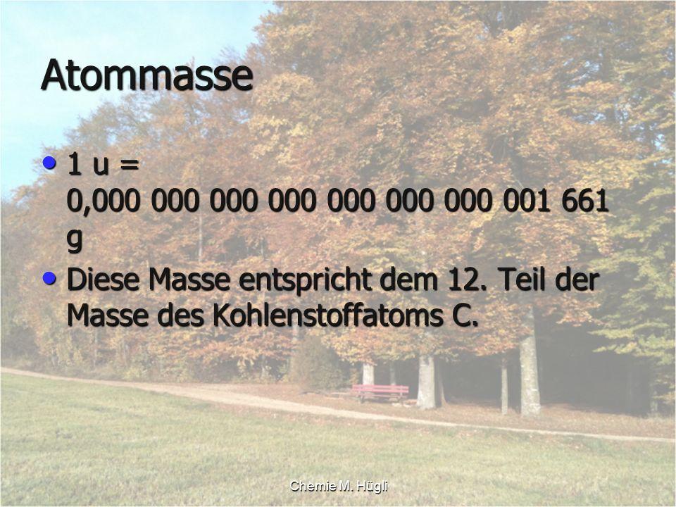 Chemie M. Hügli Atommasse 1 u = 0,000 000 000 000 000 000 000 001 661 g 1 u = 0,000 000 000 000 000 000 000 001 661 g Diese Masse entspricht dem 12. T