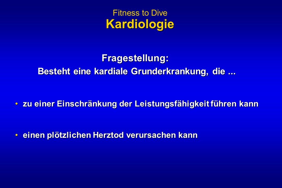 Kardiologie Fitness to Dive Kardiologie Fragestellung: Besteht eine kardiale Grunderkrankung, die... zu einer Einschränkung der Leistungsfähigkeit füh