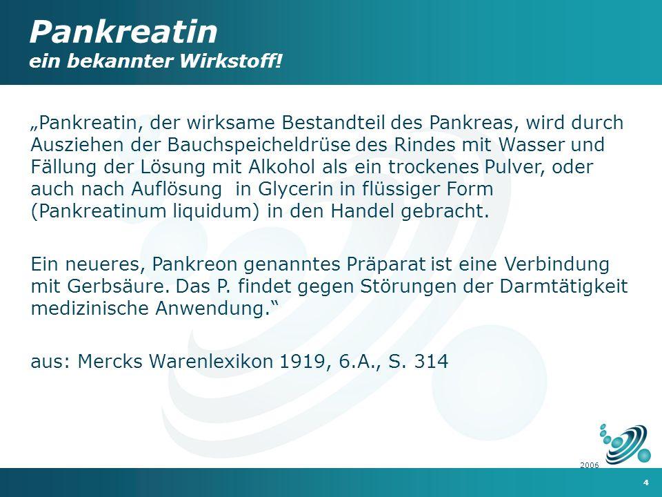 4 2006 Pankreatin, der wirksame Bestandteil des Pankreas, wird durch Ausziehen der Bauchspeicheldrüse des Rindes mit Wasser und Fällung der Lösung mit Alkohol als ein trockenes Pulver, oder auch nach Auflösung in Glycerin in flüssiger Form (Pankreatinum liquidum) in den Handel gebracht.