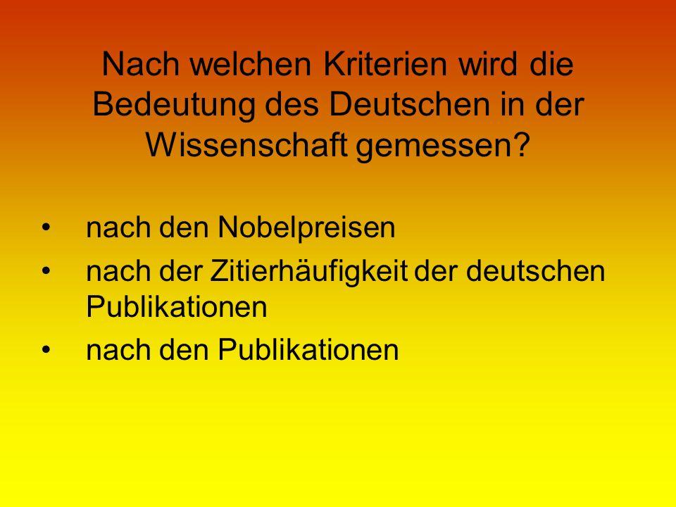 Nach welchen Kriterien wird die Bedeutung des Deutschen in der Wissenschaft gemessen? nach den Nobelpreisen nach der Zitierhäufigkeit der deutschen Pu
