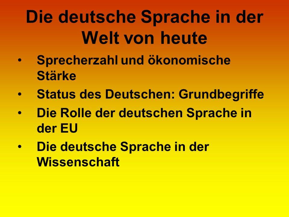 Die deutsche Sprache in der Welt von heute Sprecherzahl und ökonomische Stärke Status des Deutschen: Grundbegriffe Die Rolle der deutschen Sprache in