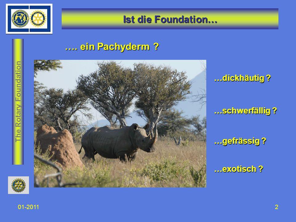The Rotary Foundation 01-20112 Ist die Foundation… …dickhäutig ? …schwerfällig ? …gefrässig ? …exotisch ? …. ein Pachyderm ?