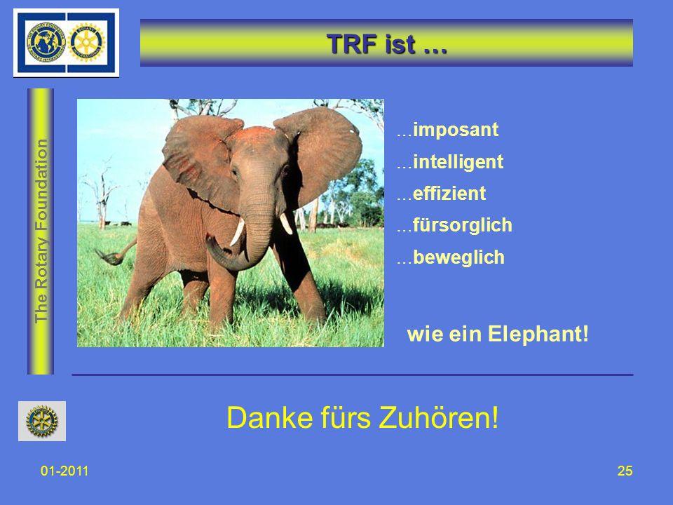 The Rotary Foundation 01-201125 TRF ist … … imposant … intelligent … effizient … fürsorglich … beweglich wie ein Elephant! Danke fürs Zuhören!