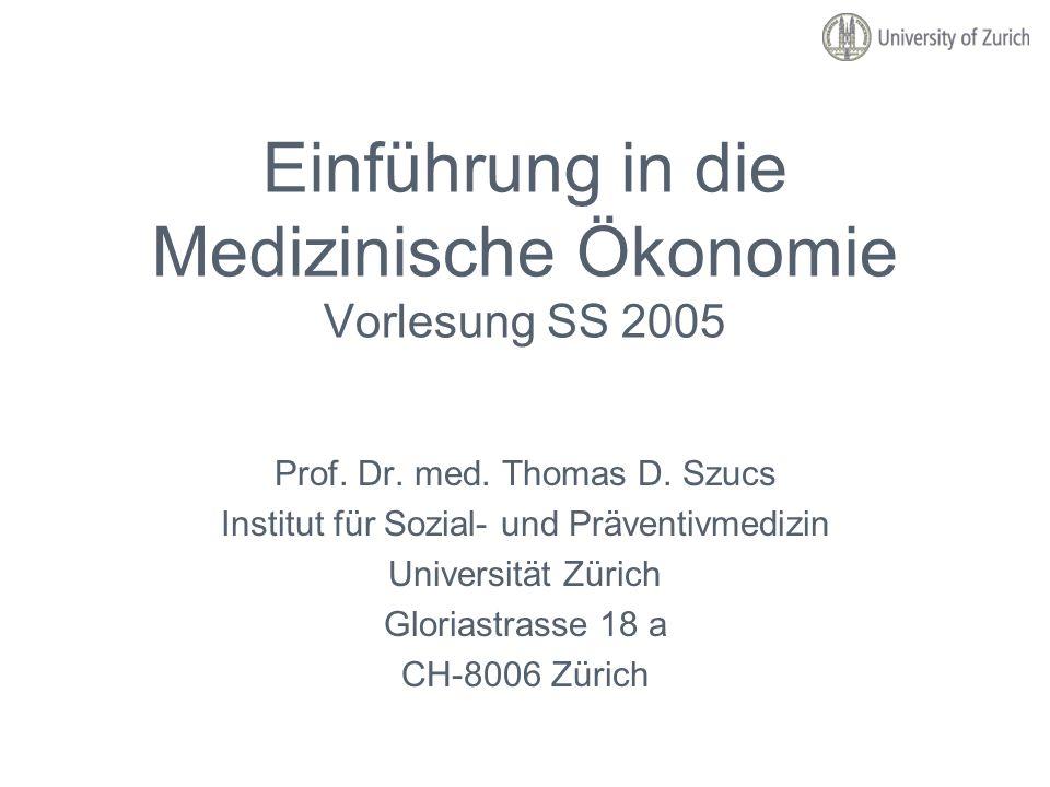 Einführung in die Medizinische Ökonomie Vorlesung SS 2005 Prof. Dr. med. Thomas D. Szucs Institut für Sozial- und Präventivmedizin Universität Zürich