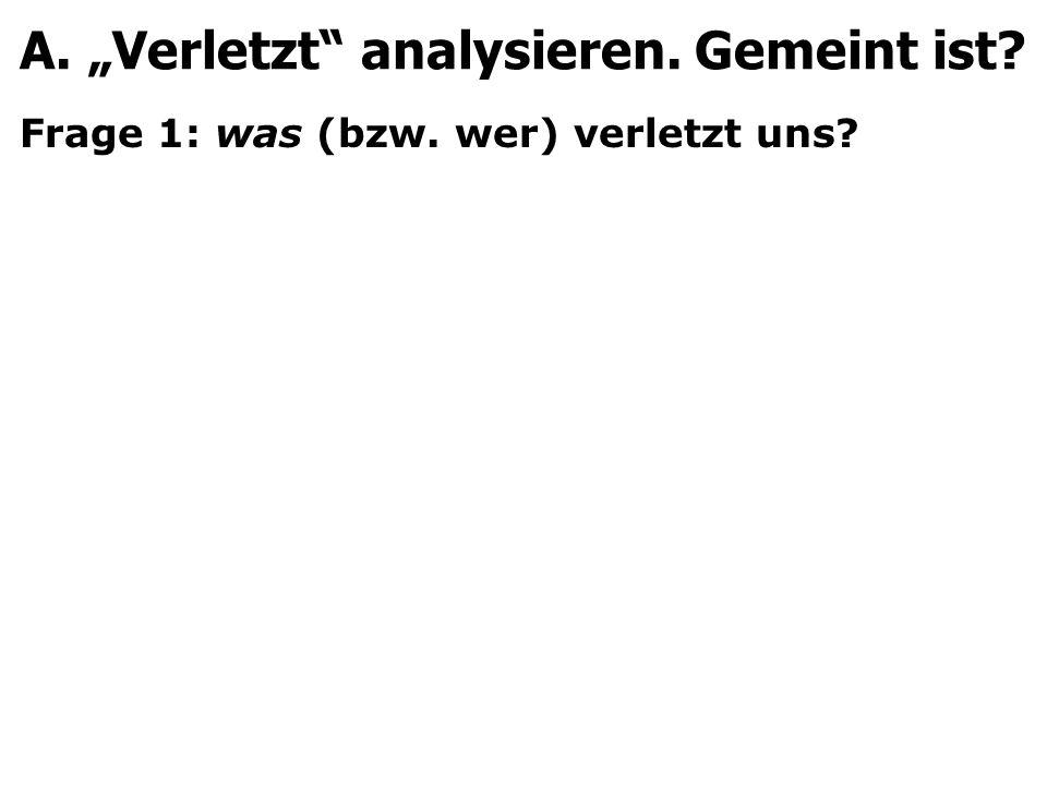 Frage 1: was (bzw. wer) verletzt uns? A. Verletzt analysieren. Gemeint ist?
