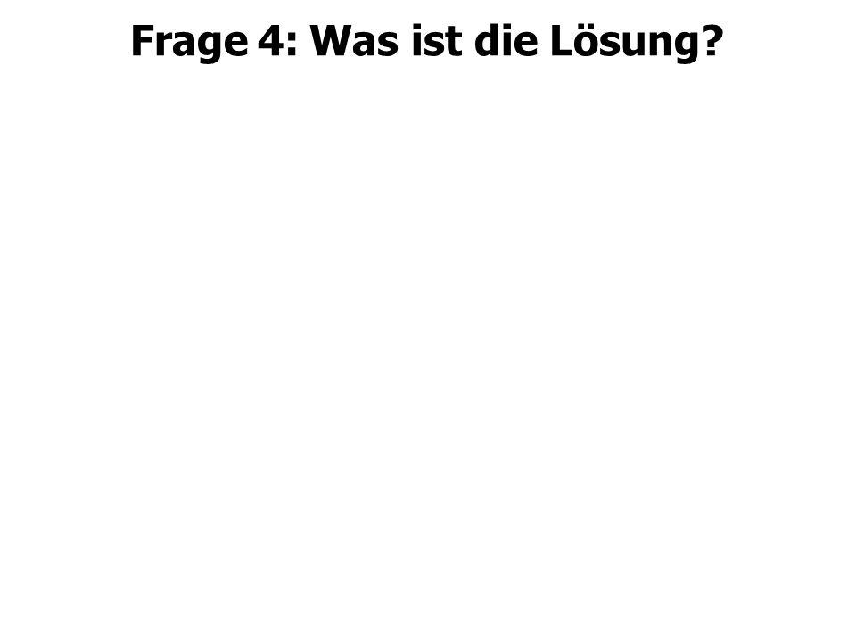 Frage 4: Was ist die Lösung?