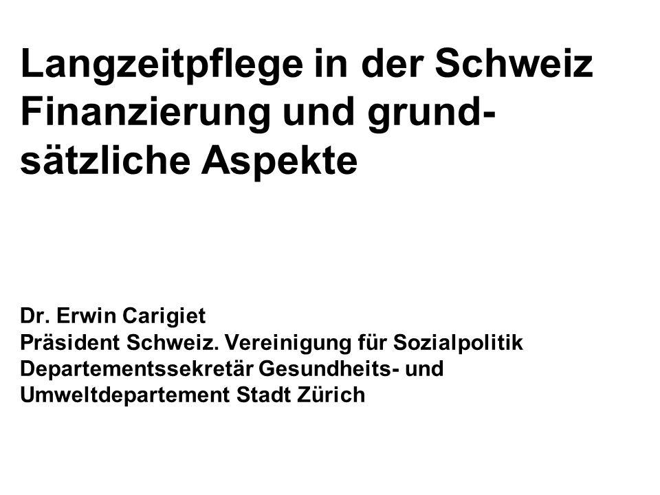 Langzeitpflege in der Schweiz Finanzierung und grund- sätzliche Aspekte Dr. Erwin Carigiet Präsident Schweiz. Vereinigung für Sozialpolitik Departemen