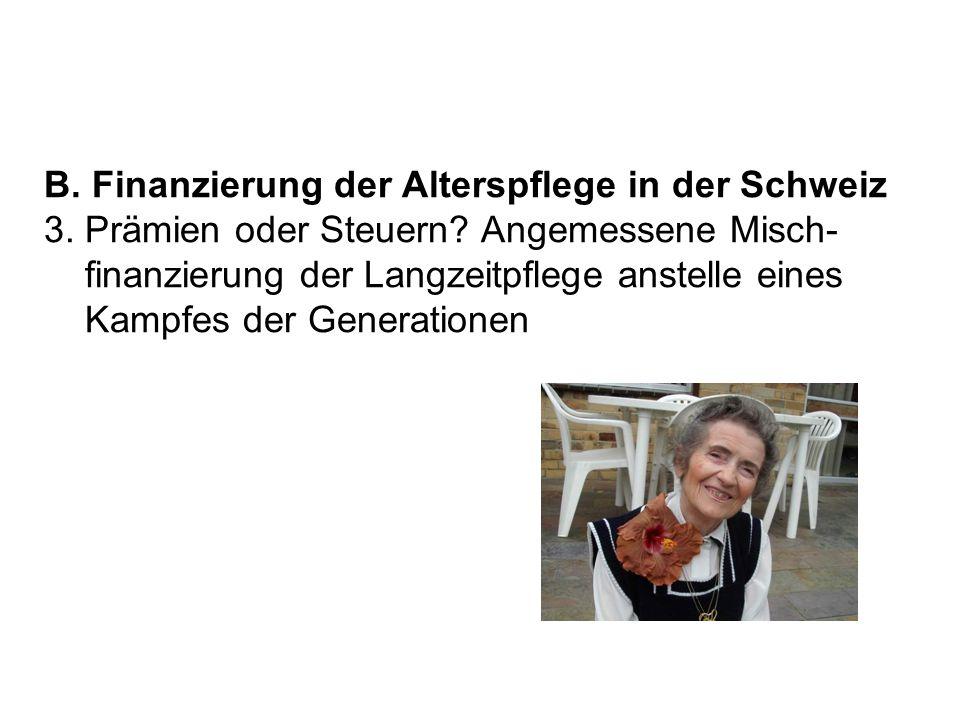 B. Finanzierung der Alterspflege in der Schweiz 3. Prämien oder Steuern? Angemessene Misch- finanzierung der Langzeitpflege anstelle eines Kampfes der