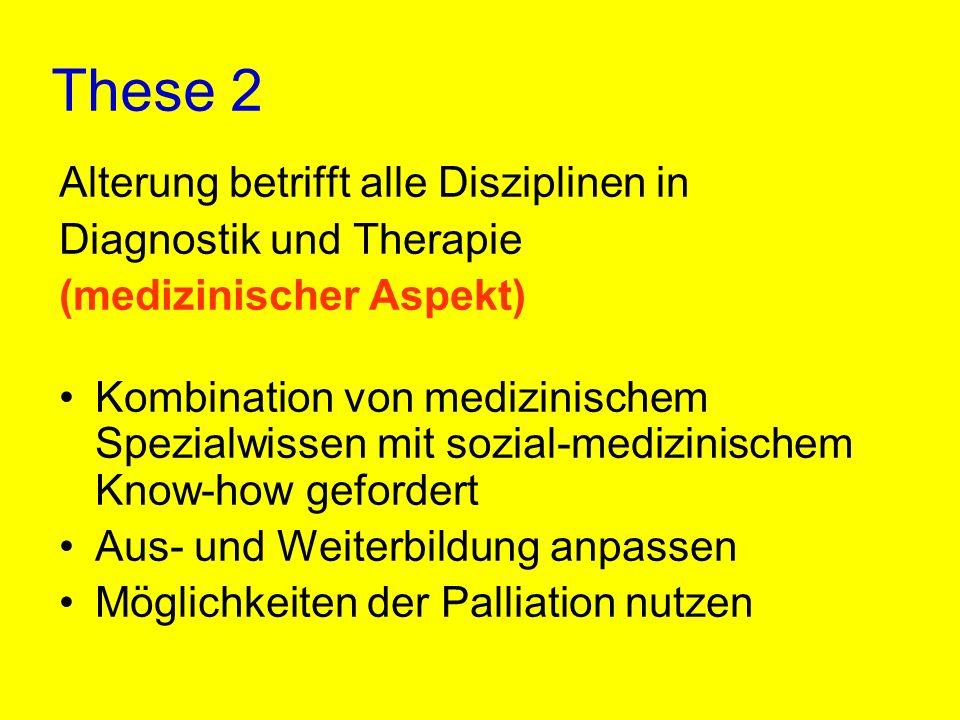 These 2 Alterung betrifft alle Disziplinen in Diagnostik und Therapie (medizinischer Aspekt) Kombination von medizinischem Spezialwissen mit sozial-me