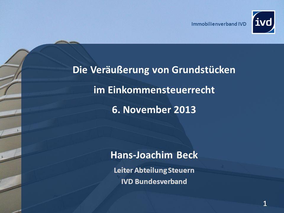 Immobilienverband IVD 1 Die Veräußerung von Grundstücken im Einkommensteuerrecht 6. November 2013 Hans-Joachim Beck Leiter Abteilung Steuern IVD Bunde