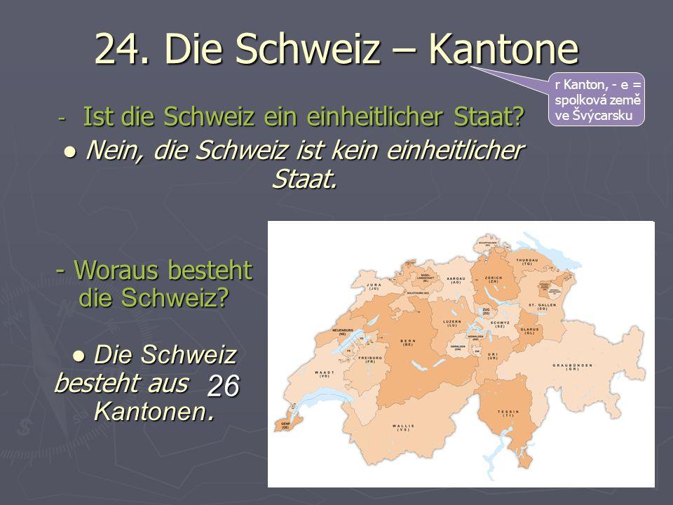 24. Die Schweiz – Kantone r Kanton, - e = spolková země ve Švýcarsku - Ist die Schweiz ein einheitlicher Staat? Nein, die Schweiz ist kein einheitlich