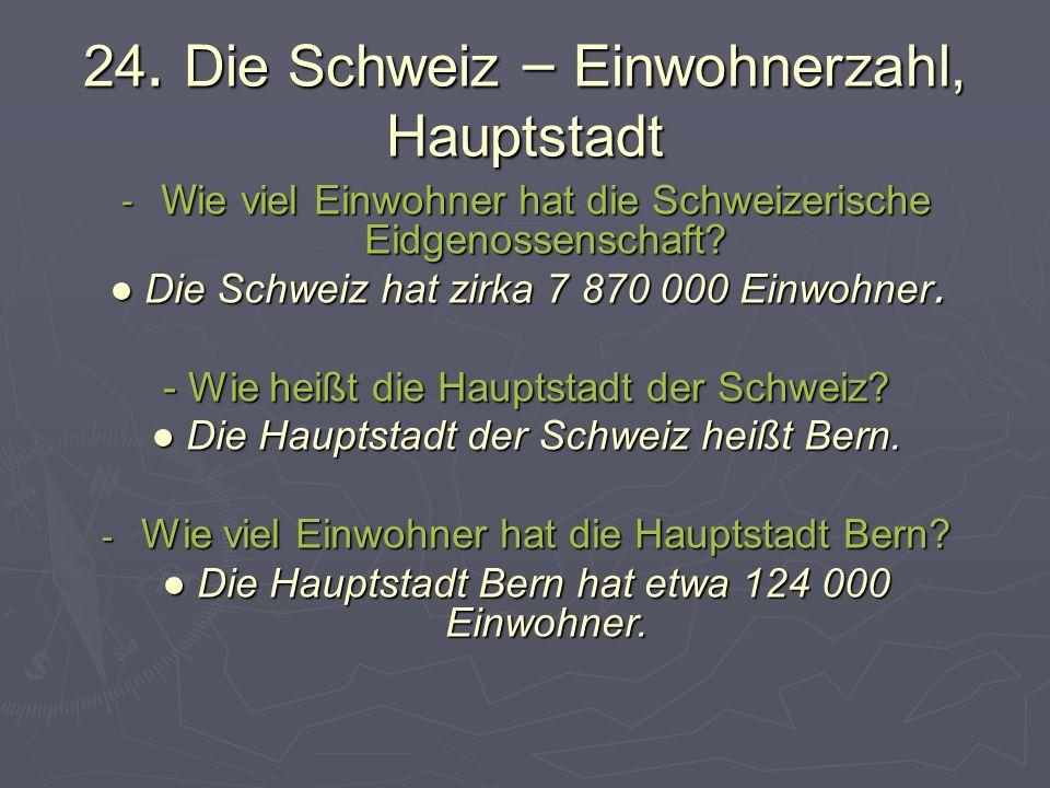 24. Die Schweiz – Einwohnerzahl, Hauptstadt - W ie viel Einwohner hat die Schweizerische Eidgenossenschaft? Die Schweiz hat zirka 7 870 000 Einwohner.