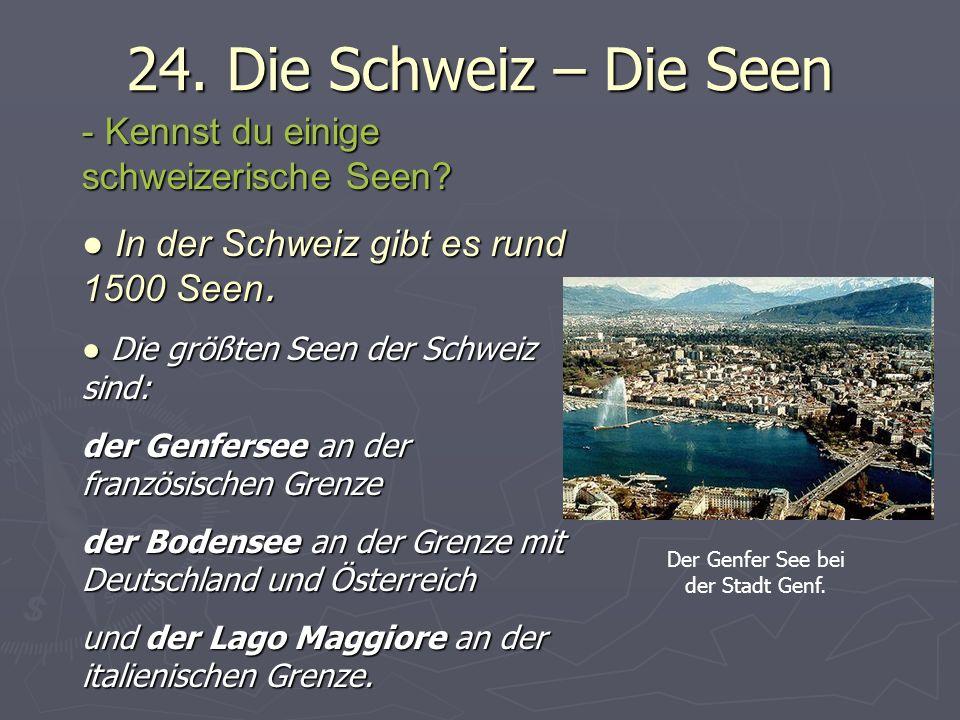 24. Die Schweiz – Die Seen - Kennst du einige schweizerische Seen? In der Schweiz gibt es rund 1500 Seen. In der Schweiz gibt es rund 1500 Seen. Die g