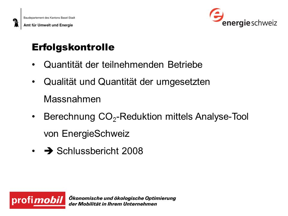 Erfolgskontrolle Quantität der teilnehmenden Betriebe Qualität und Quantität der umgesetzten Massnahmen Berechnung CO 2 -Reduktion mittels Analyse-Tool von EnergieSchweiz Schlussbericht 2008