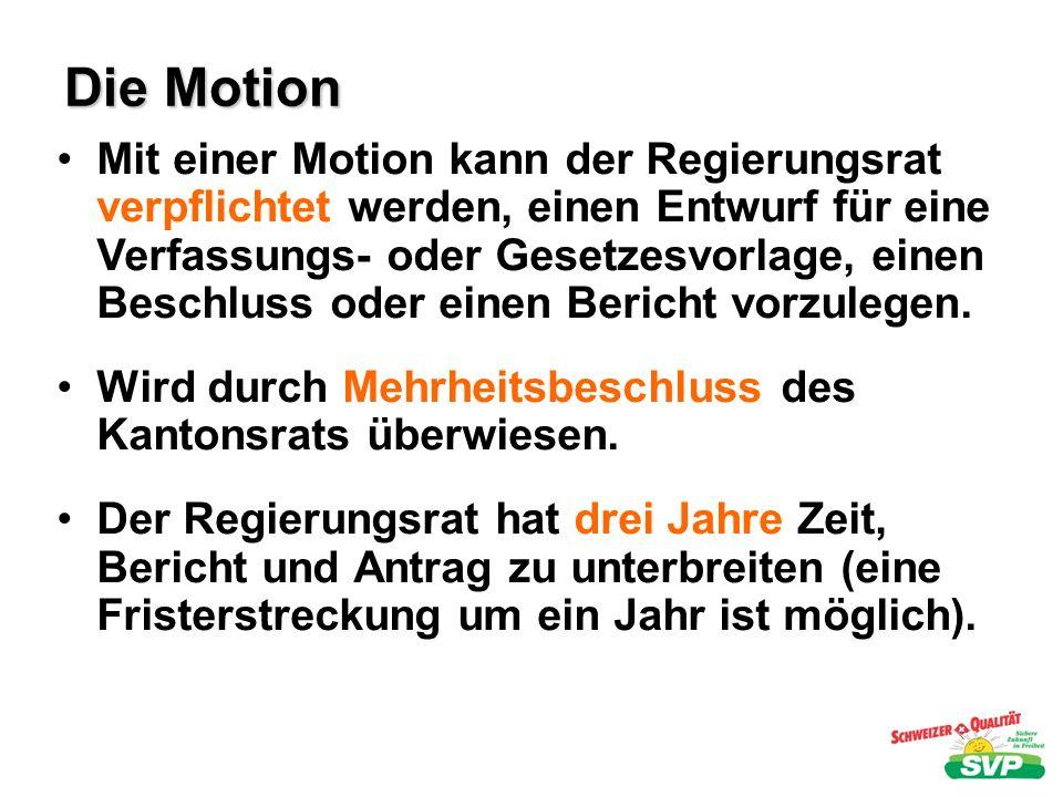 Die Motion Mit einer Motion kann der Regierungsrat verpflichtet werden, einen Entwurf für eine Verfassungs- oder Gesetzesvorlage, einen Beschluss oder