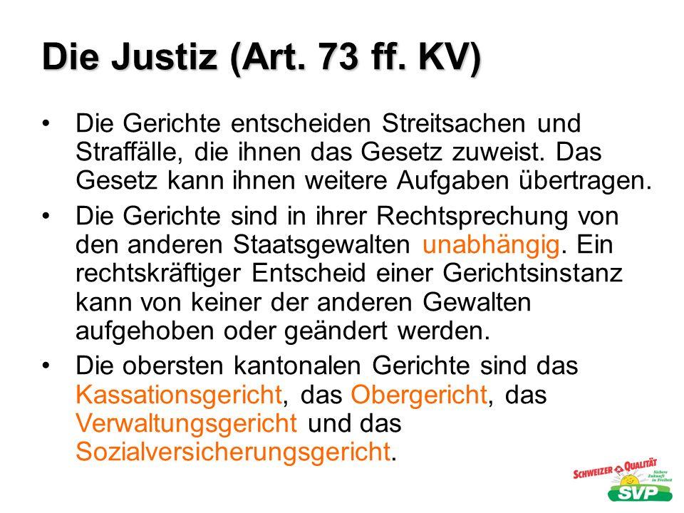 Die Justiz (Art. 73 ff. KV) Die Gerichte entscheiden Streitsachen und Straffälle, die ihnen das Gesetz zuweist. Das Gesetz kann ihnen weitere Aufgaben