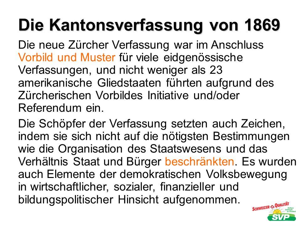 Die Kantonsverfassung von 1869 Die neue Zürcher Verfassung war im Anschluss Vorbild und Muster für viele eidgenössische Verfassungen, und nicht wenige