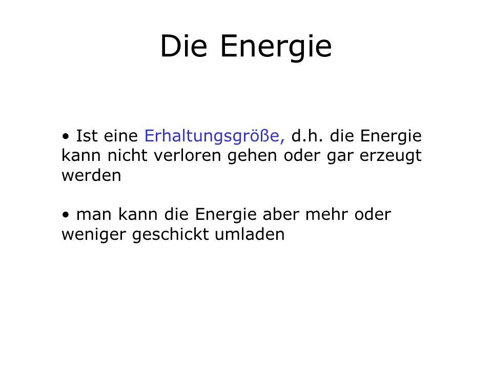 Die Energie Ist eine Erhaltungsgröße, d.h. die Energie kann nicht verloren gehen oder gar erzeugt werden man kann die Energie aber mehr oder weniger g
