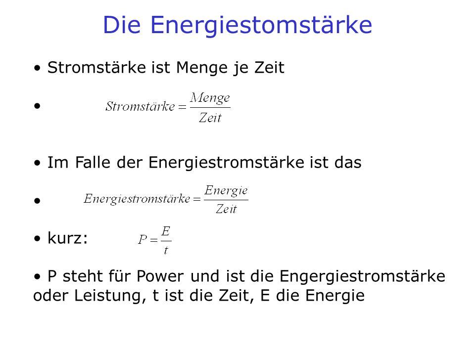 Die Energiestomstärke Stromstärke ist Menge je Zeit Im Falle der Energiestromstärke ist das kurz: P steht für Power und ist die Engergiestromstärke od