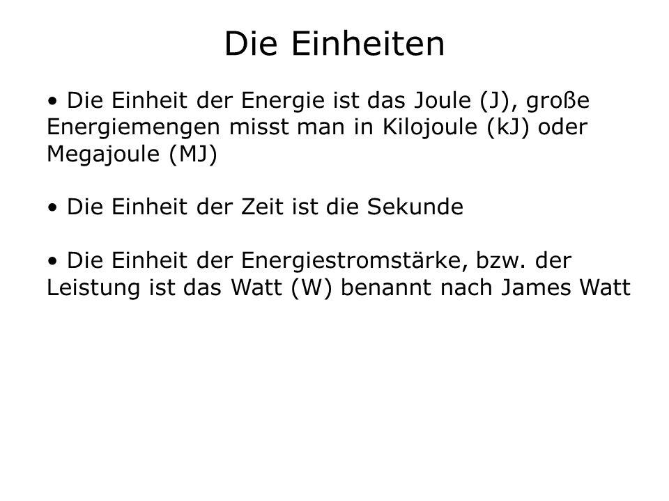 Die Einheiten Die Einheit der Energie ist das Joule (J), große Energiemengen misst man in Kilojoule (kJ) oder Megajoule (MJ) Die Einheit der Zeit ist