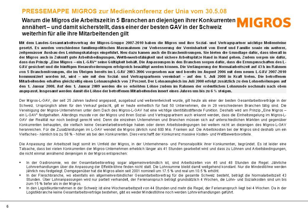 7 PRESSEMAPPE MIGROS zur Medienkonferenz der Unia vom 30.5.08 Warum die Migros die Arbeitszeit in 5 Branchen an diejenigen ihrer Konkurrenten annähert – und damit sicherstellt, dass einer der besten GAV in der Schweiz weiterhin für alle ihre Mitarbeitenden gilt