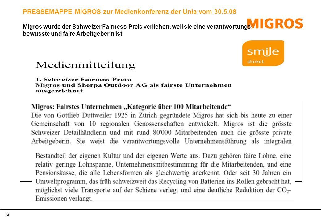 9 PRESSEMAPPE MIGROS zur Medienkonferenz der Unia vom 30.5.08 Migros wurde der Schweizer Fairness-Preis verliehen, weil sie eine verantwortungs- bewusste und faire Arbeitgeberin ist