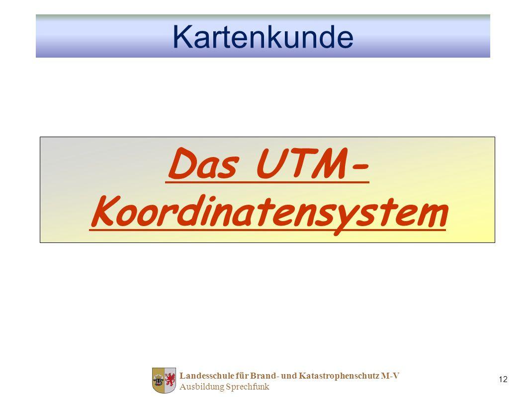 Landesschule für Brand- und Katastrophenschutz M-V Ausbildung Sprechfunk 12 Das UTM- Koordinatensystem Kartenkunde