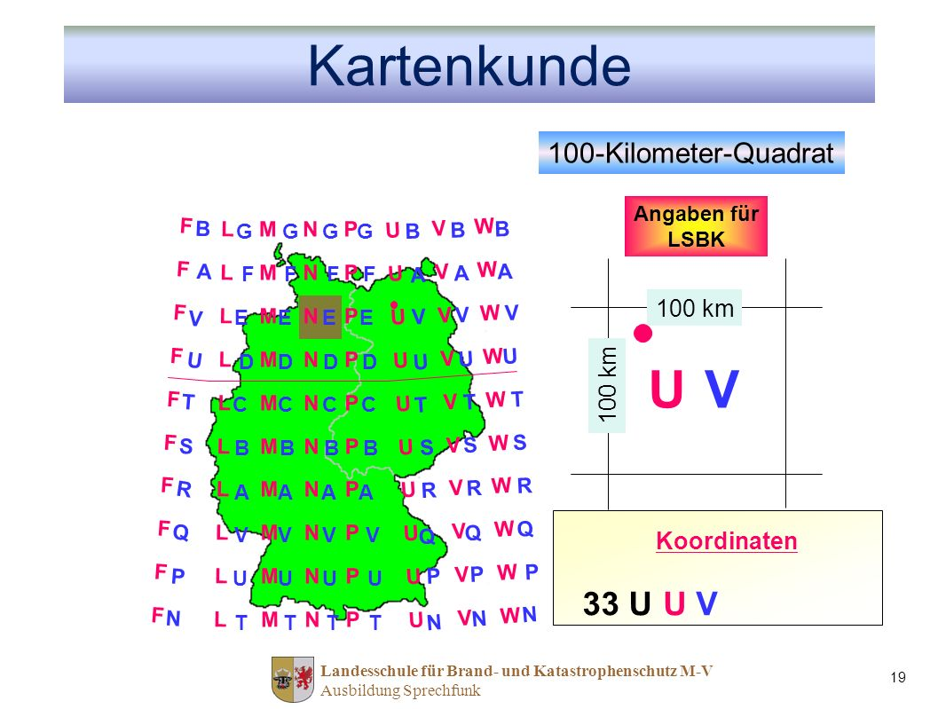 Landesschule für Brand- und Katastrophenschutz M-V Ausbildung Sprechfunk 19 Kartenkunde 100-Kilometer-Quadrat 100 km FFFFFFFFFFFFFFFFFFFF LLLLLLLLLLLLLLLLLLLL MMMMMMMMMMMMMMMMMMMM NNNNNNNNNNNNNNNNNNNN PPPPPPPPPPPPPPPPPPPP UUUUUUUUUUUUUUUUUUUU VVVVVVVVVVVVVVVVVVVV WWWWWWWWWWWWWWWWWWWW B G G B B B A F F A A A V E E V V V U D D U U U T C C T T T Q V V Q Q Q R A A R R R S B B S S S P U U P P P N T T N N N Angaben für LSBK Ost-Wert U Nord-Wert V 33 U Koordinaten U V