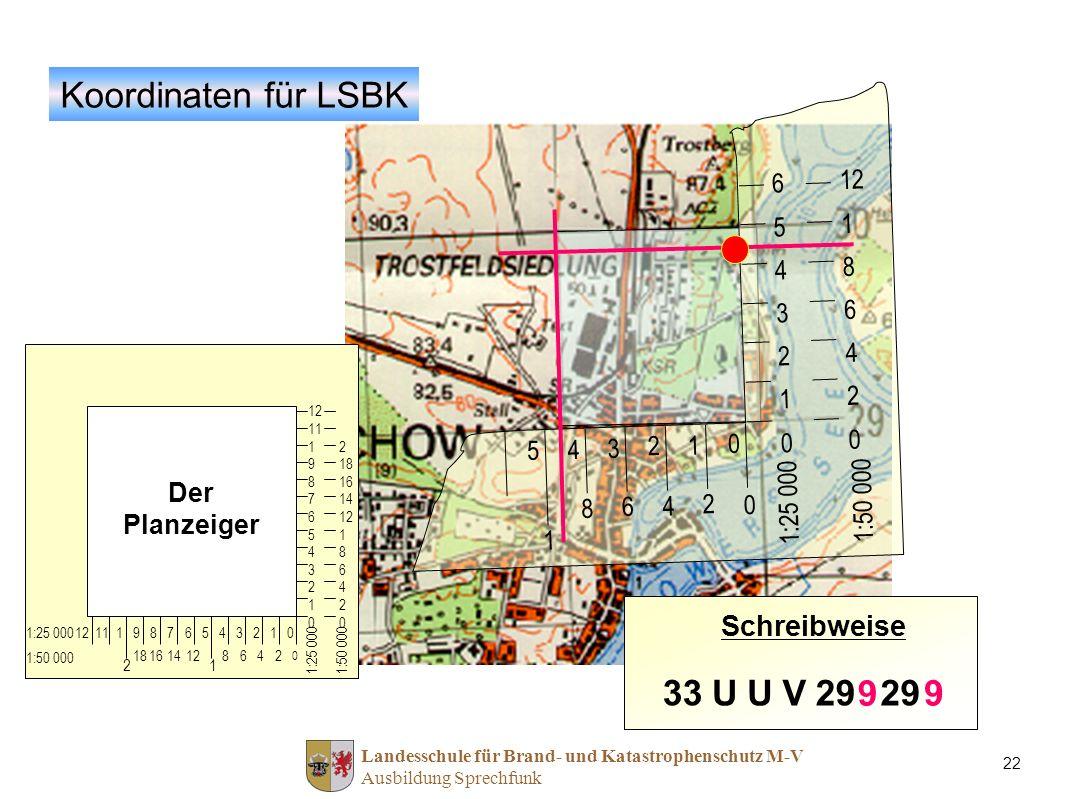 Landesschule für Brand- und Katastrophenschutz M-V Ausbildung Sprechfunk 22 12 11 1 9 8 7 6 5 4 3 2 1 0 2 18 16 14 12 1 8 6 4 2 0 012345678911112 0 2468 1 141618 2 1:25 000 1:50 000 Koordinaten für LSBK Der Planzeiger 65432106543210 12 1 8 6 4 2 0 0 1 2 3 4 5 0 2 4 6 8 1 1:25 000 1:50 000 Schreibweise 33UUV29 9 9