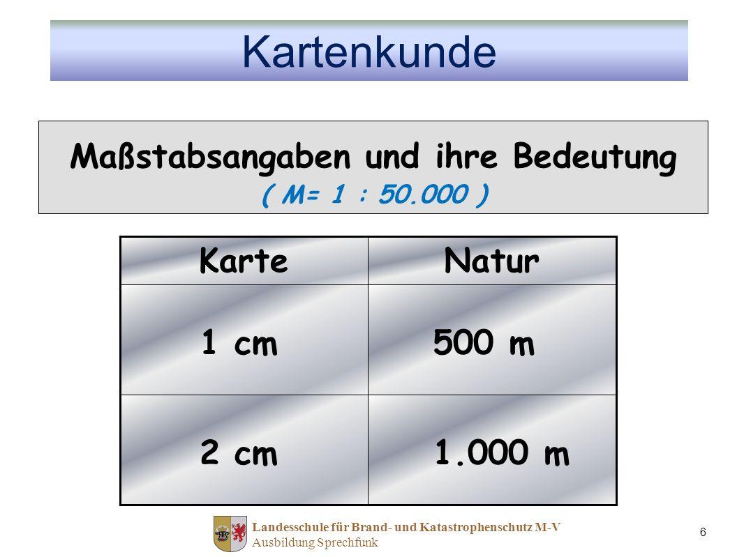 Landesschule für Brand- und Katastrophenschutz M-V Ausbildung Sprechfunk 6 Maßstabsangaben und ihre Bedeutung ( M= 1 : 50.000 ) 1.000 m 2 cm 500 m 1 cm NaturKarte Kartenkunde