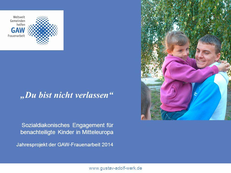 www.gustav-adolf-werk.de Du bist nicht verlassen Sozialdiakonisches Engagement für benachteiligte Kinder in Mitteleuropa Jahresprojekt der GAW-Frauena