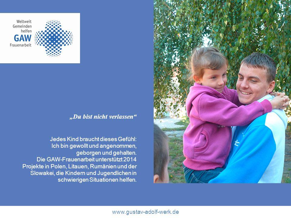 www.gustav-adolf-werk.de Du bist nicht verlassen Jedes Kind braucht dieses Gefühl: Ich bin gewollt und angenommen, geborgen und gehalten. Die GAW-Frau