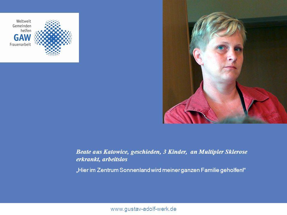 www.gustav-adolf-werk.de Beate aus Katowice, geschieden, 3 Kinder, an Multipler Sklerose erkrankt, arbeitslos Hier im Zentrum Sonnenland wird meiner g