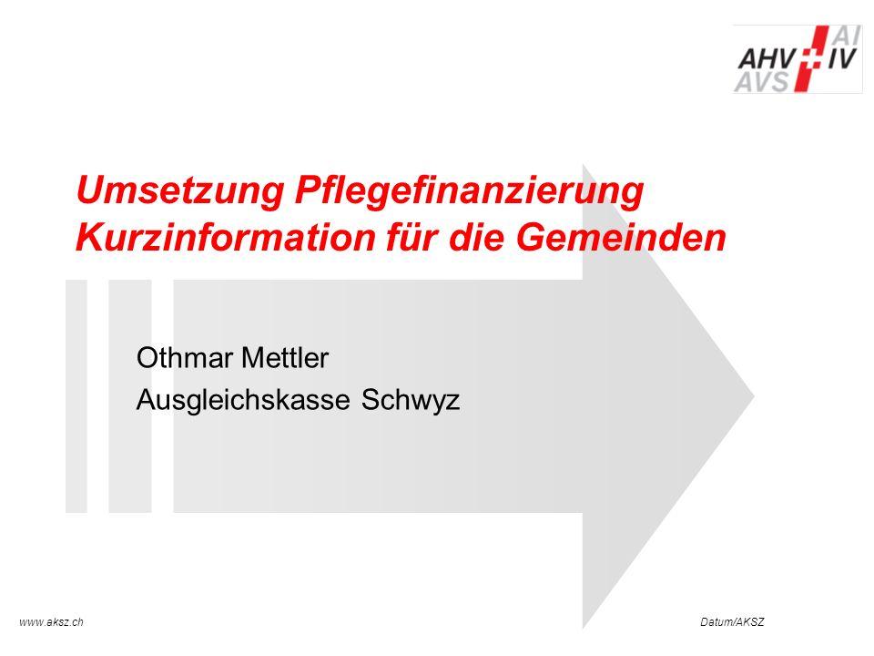 Datum/AKSZwww.aksz.ch AUSGLEICHSKASSE IV-STELLE SCHWYZ Umsetzung Pflegefinanzierung Kurzinformation für die Gemeinden Othmar Mettler Ausgleichskasse S