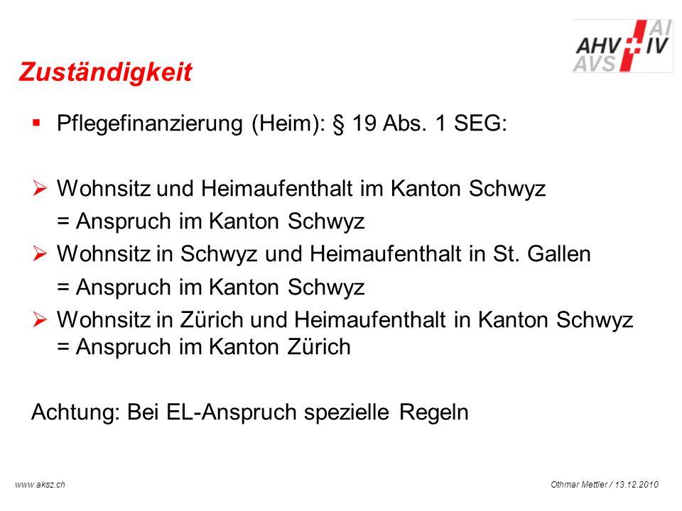Othmar Mettler / 13.12.2010www.aksz.ch AUSGLEICHSKASSE IV-STELLE SCHWYZ Zuständigkeit Pflegefinanzierung (Heim): § 19 Abs. 1 SEG: Wohnsitz und Heimauf