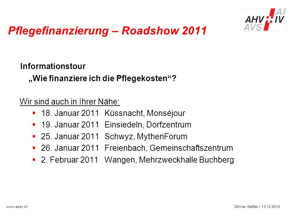 Othmar Mettler / 13.12.2010www.aksz.ch AUSGLEICHSKASSE IV-STELLE SCHWYZ Pflegefinanzierung – Roadshow 2011 Informationstour Wie finanziere ich die Pfl