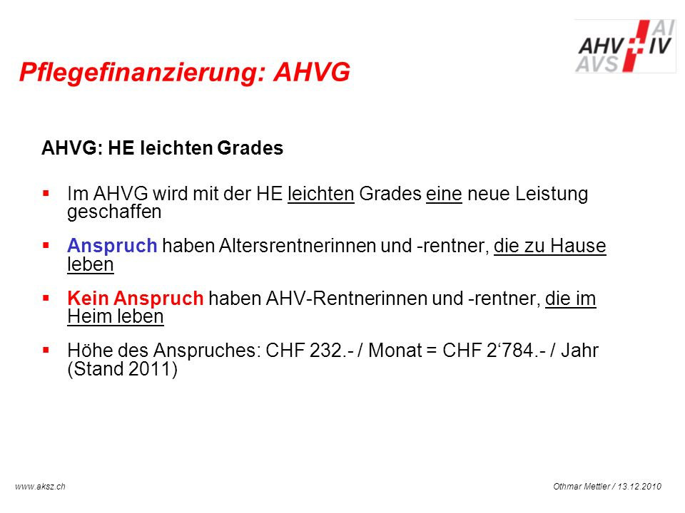 Othmar Mettler / 13.12.2010www.aksz.ch AUSGLEICHSKASSE IV-STELLE SCHWYZ Pflegefinanzierung: AHVG AHVG: HE leichten Grades Im AHVG wird mit der HE leic