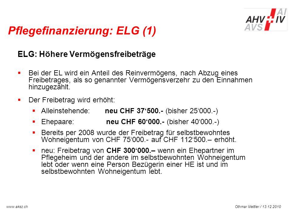 Othmar Mettler / 13.12.2010www.aksz.ch AUSGLEICHSKASSE IV-STELLE SCHWYZ Pflegefinanzierung: ELG (1) ELG: Höhere Vermögensfreibeträge Bei der EL wird e