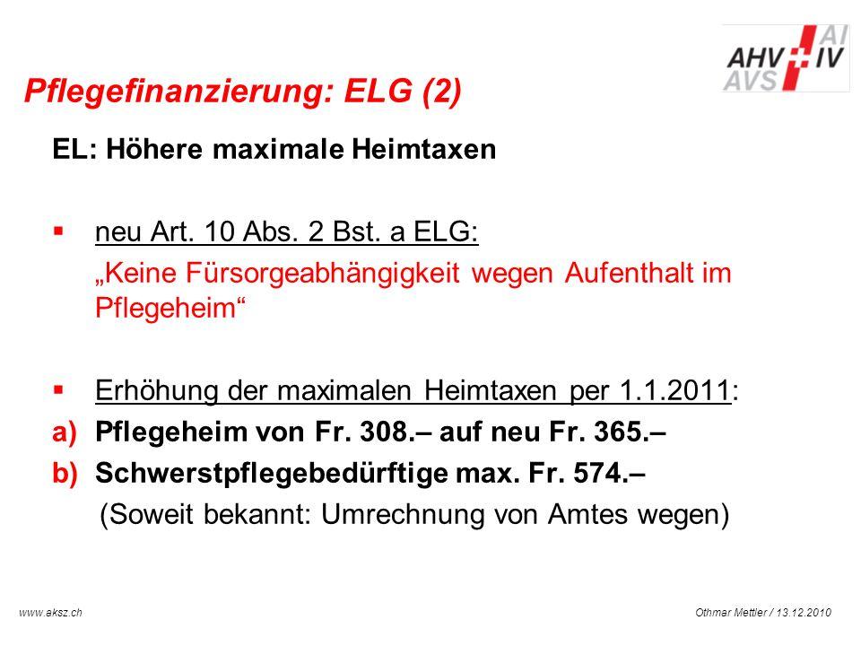 Othmar Mettler / 13.12.2010www.aksz.ch AUSGLEICHSKASSE IV-STELLE SCHWYZ Pflegefinanzierung: ELG (2) EL: Höhere maximale Heimtaxen neu Art. 10 Abs. 2 B