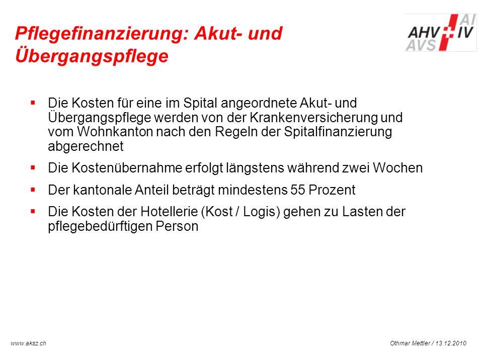 Othmar Mettler / 13.12.2010www.aksz.ch AUSGLEICHSKASSE IV-STELLE SCHWYZ Pflegefinanzierung: Akut- und Übergangspflege Die Kosten für eine im Spital an