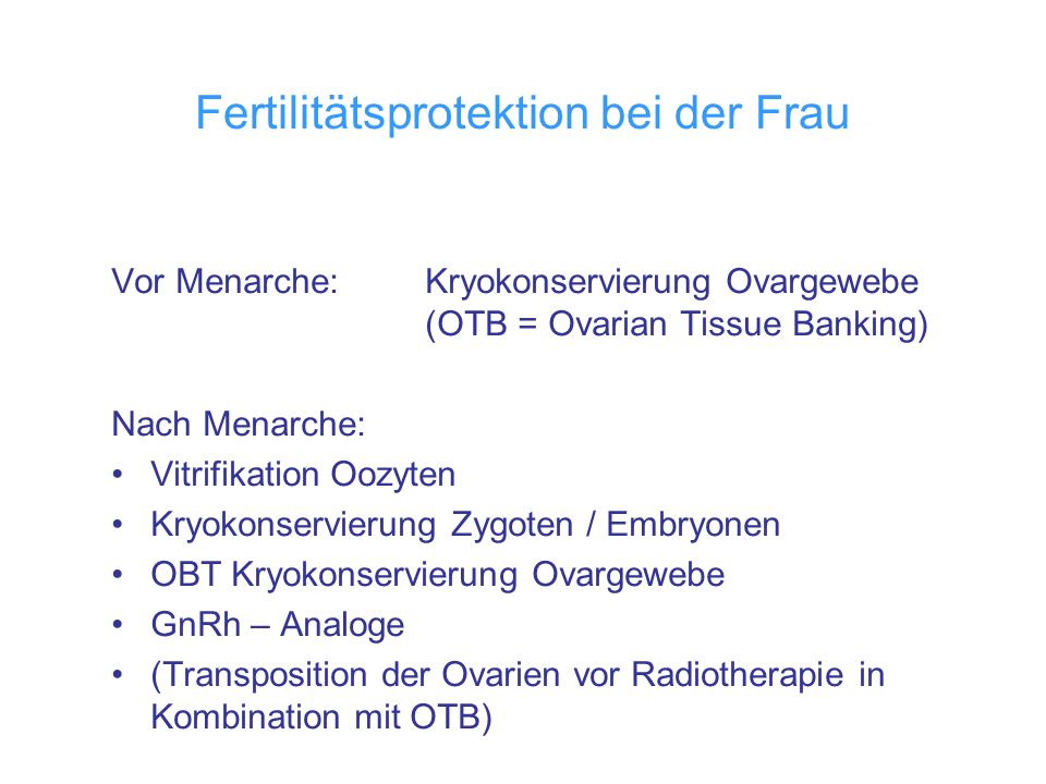 Fertilitätsprotektion bei der Frau Vor Menarche: Kryokonservierung Ovargewebe (OTB = Ovarian Tissue Banking) Nach Menarche: Vitrifikation Oozyten Kryo