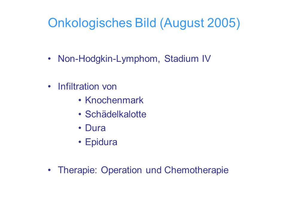 Onkologisches Bild (August 2005) Non-Hodgkin-Lymphom, Stadium IV Infiltration von Knochenmark Schädelkalotte Dura Epidura Therapie: Operation und Chem