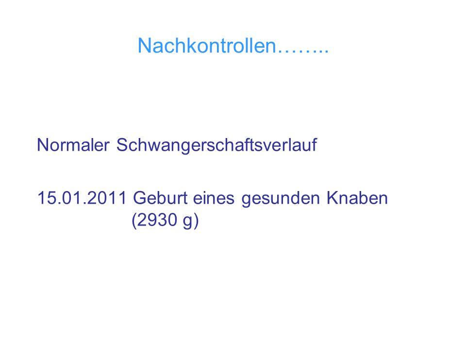 Nachkontrollen…….. Normaler Schwangerschaftsverlauf 15.01.2011 Geburt eines gesunden Knaben (2930 g)
