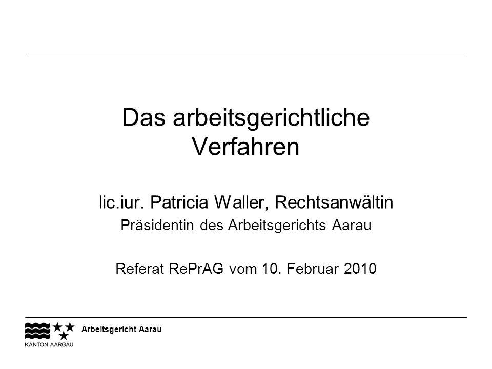 Arbeitsgericht Aarau Das arbeitsgerichtliche Verfahren lic.iur. Patricia Waller, Rechtsanwältin Präsidentin des Arbeitsgerichts Aarau Referat RePrAG v