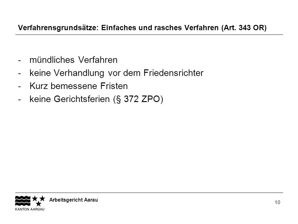 Arbeitsgericht Aarau 10 Verfahrensgrundsätze: Einfaches und rasches Verfahren (Art. 343 OR) -mündliches Verfahren -keine Verhandlung vor dem Friedensr