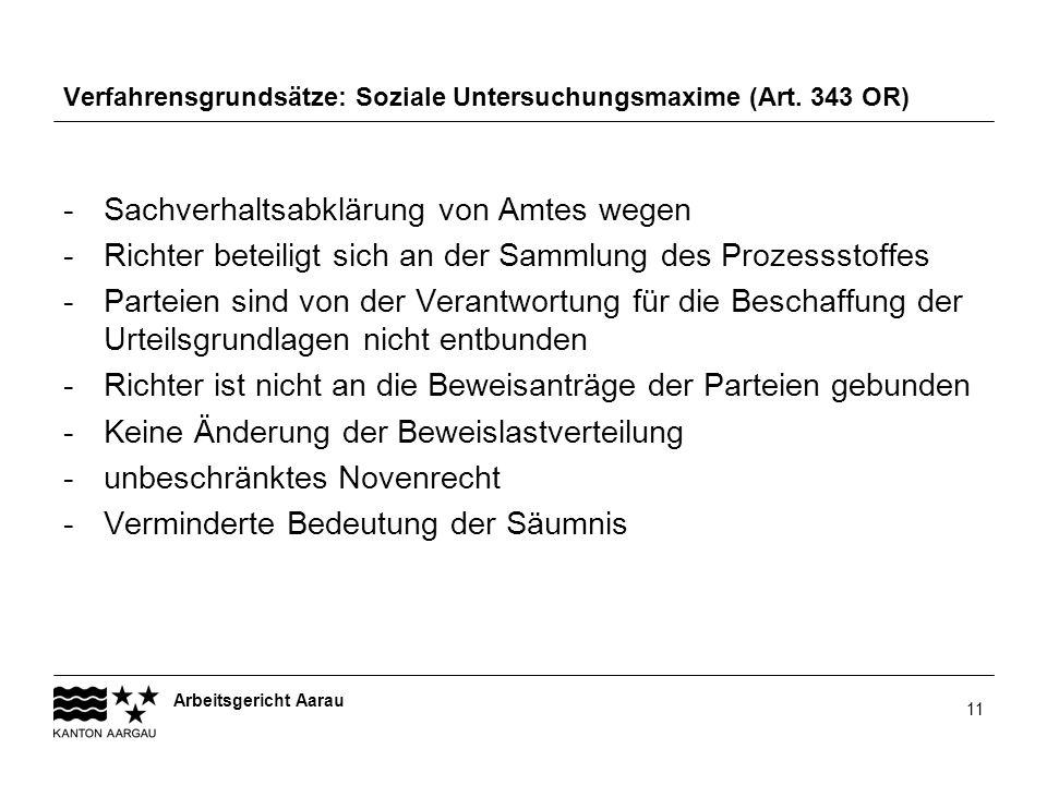 Arbeitsgericht Aarau 11 Verfahrensgrundsätze: Soziale Untersuchungsmaxime (Art. 343 OR) -Sachverhaltsabklärung von Amtes wegen -Richter beteiligt sich