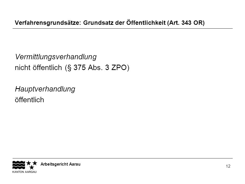 Arbeitsgericht Aarau 12 Verfahrensgrundsätze: Grundsatz der Öffentlichkeit (Art. 343 OR) Vermittlungsverhandlung nicht öffentlich (§ 375 Abs. 3 ZPO) H