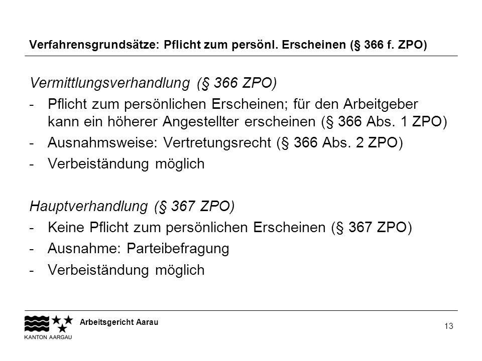 Arbeitsgericht Aarau 13 Verfahrensgrundsätze: Pflicht zum persönl. Erscheinen (§ 366 f. ZPO) Vermittlungsverhandlung (§ 366 ZPO) -Pflicht zum persönli