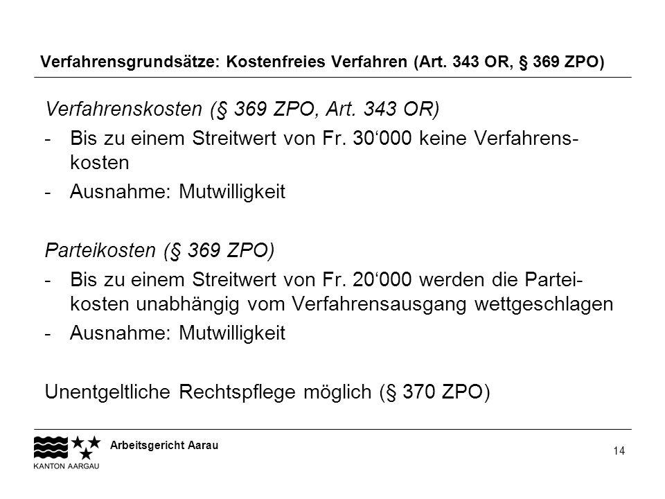 Arbeitsgericht Aarau 14 Verfahrensgrundsätze: Kostenfreies Verfahren (Art. 343 OR, § 369 ZPO) Verfahrenskosten (§ 369 ZPO, Art. 343 OR) -Bis zu einem