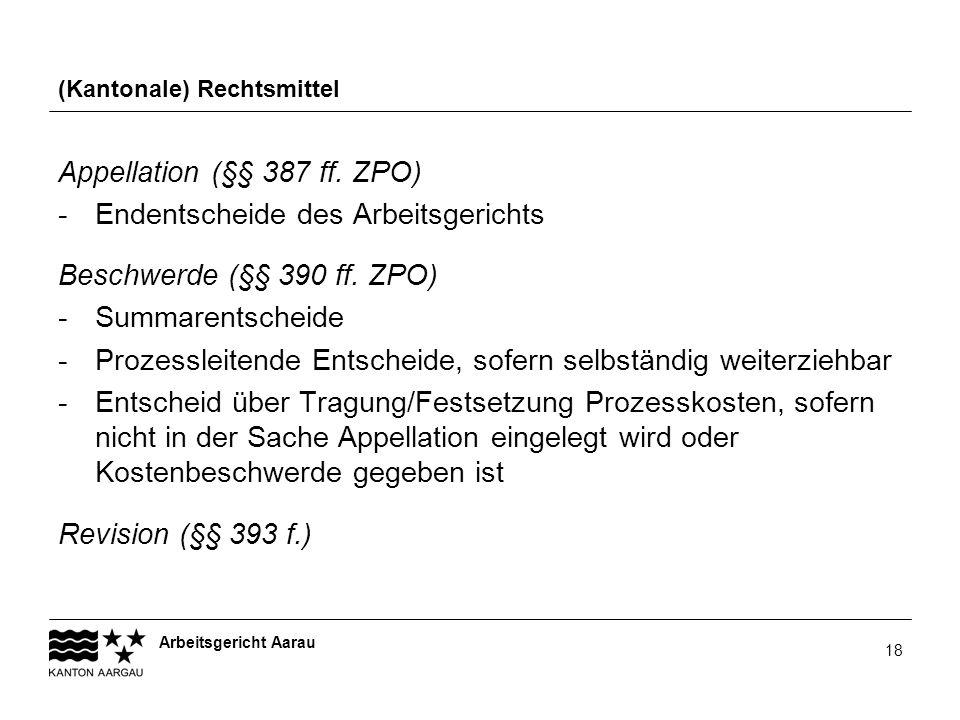 Arbeitsgericht Aarau 18 (Kantonale) Rechtsmittel Appellation (§§ 387 ff. ZPO) - Endentscheide des Arbeitsgerichts Beschwerde (§§ 390 ff. ZPO) -Summare